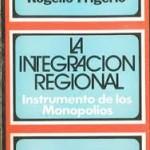 'La Integración Regional, instrumento de los Monopolios', libro de Rogelio Frigerio
